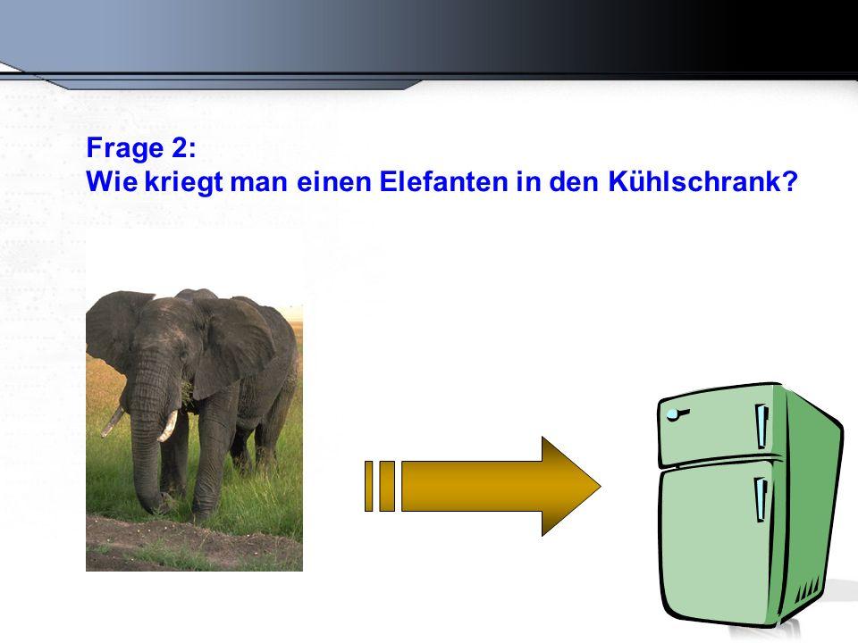 Frage 2: Wie kriegt man einen Elefanten in den Kühlschrank