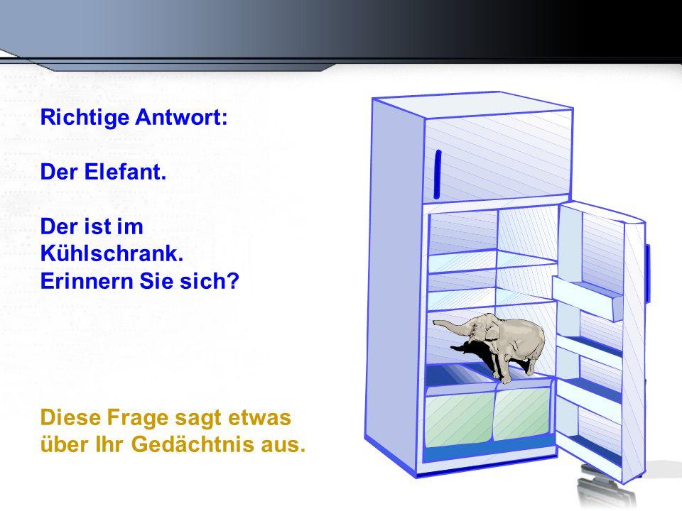 Richtige Antwort: Der Elefant. Der ist im. Kühlschrank.