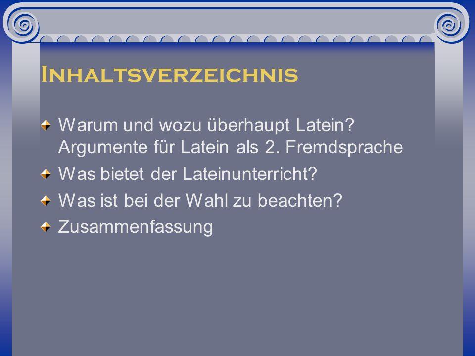 Inhaltsverzeichnis Warum und wozu überhaupt Latein Argumente für Latein als 2. Fremdsprache. Was bietet der Lateinunterricht