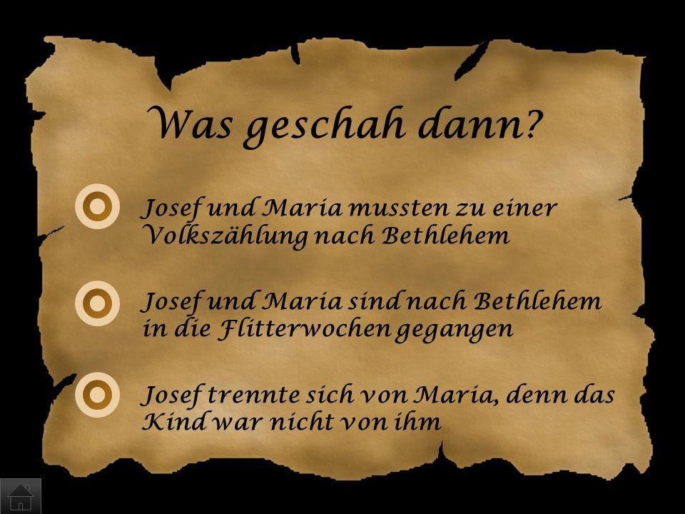 Was geschah dann Josef und Maria mussten zu einer Volkszählung nach Bethlehem. Josef und Maria sind nach Bethlehem in die Flitterwochen gegangen.