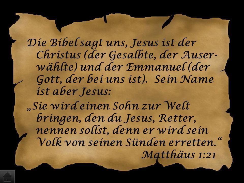 Die Bibel sagt uns, Jesus ist der Christus (der Gesalbte, der Auser-wählte) und der Emmanuel (der Gott, der bei uns ist).