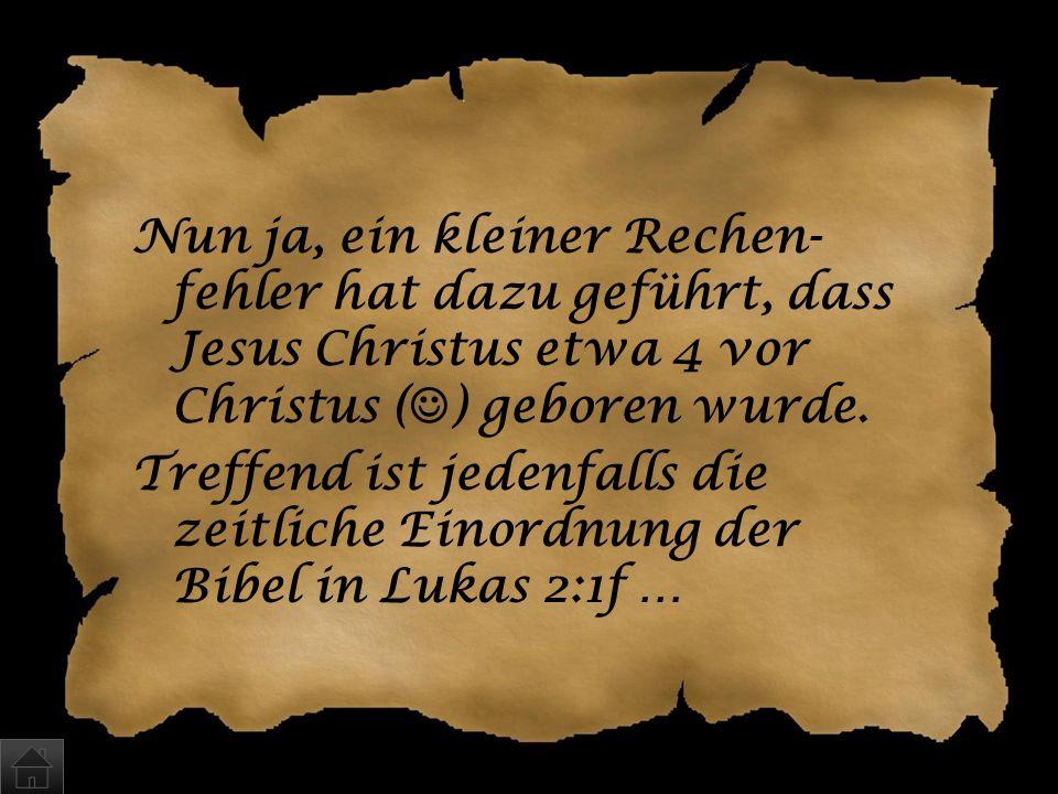 Nun ja, ein kleiner Rechen-fehler hat dazu geführt, dass Jesus Christus etwa 4 vor Christus () geboren wurde.