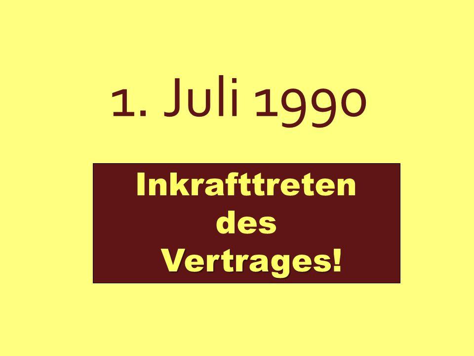 1. Juli 1990 Inkrafttreten des Vertrages!