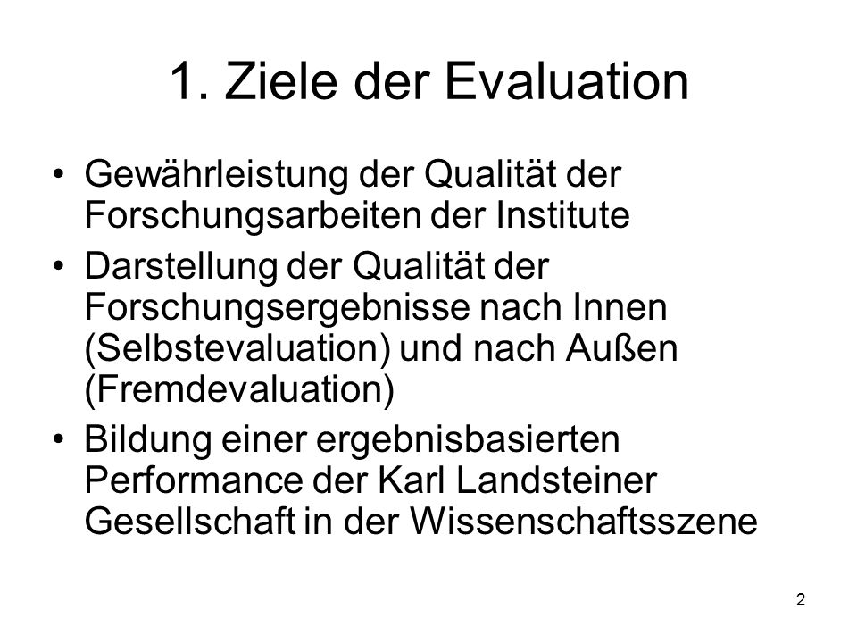 1. Ziele der Evaluation Gewährleistung der Qualität der Forschungsarbeiten der Institute.