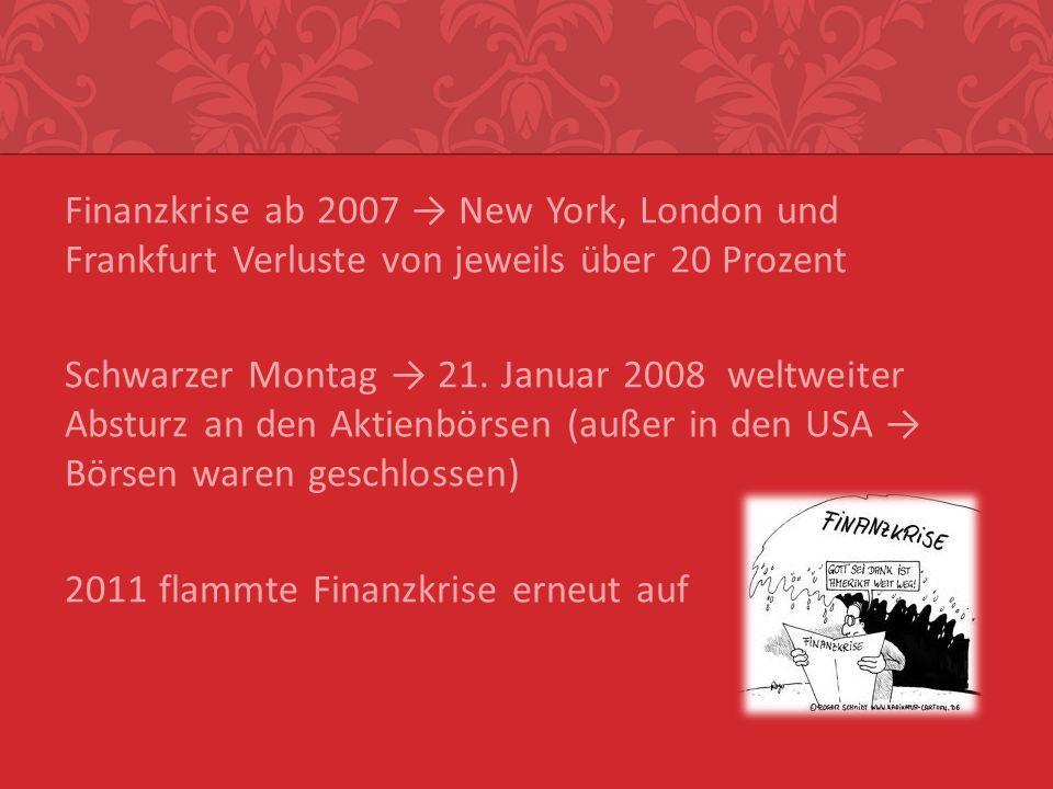 Finanzkrise ab 2007 → New York, London und Frankfurt Verluste von jeweils über 20 Prozent Schwarzer Montag → 21.