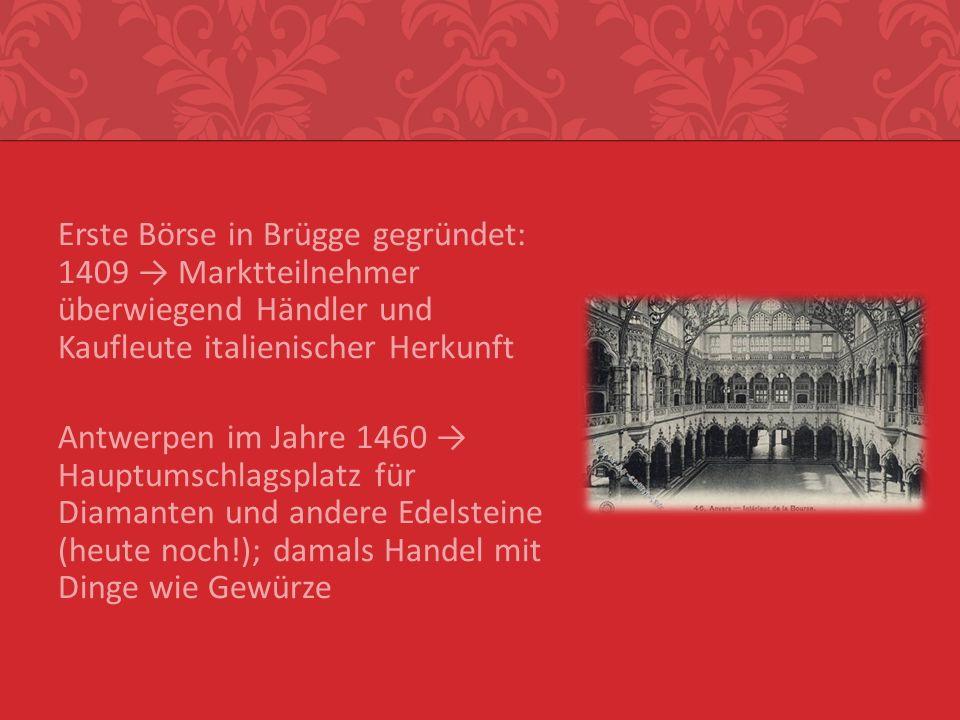 Erste Börse in Brügge gegründet: 1409 → Marktteilnehmer überwiegend Händler und Kaufleute italienischer Herkunft Antwerpen im Jahre 1460 → Hauptumschlagsplatz für Diamanten und andere Edelsteine (heute noch!); damals Handel mit Dinge wie Gewürze