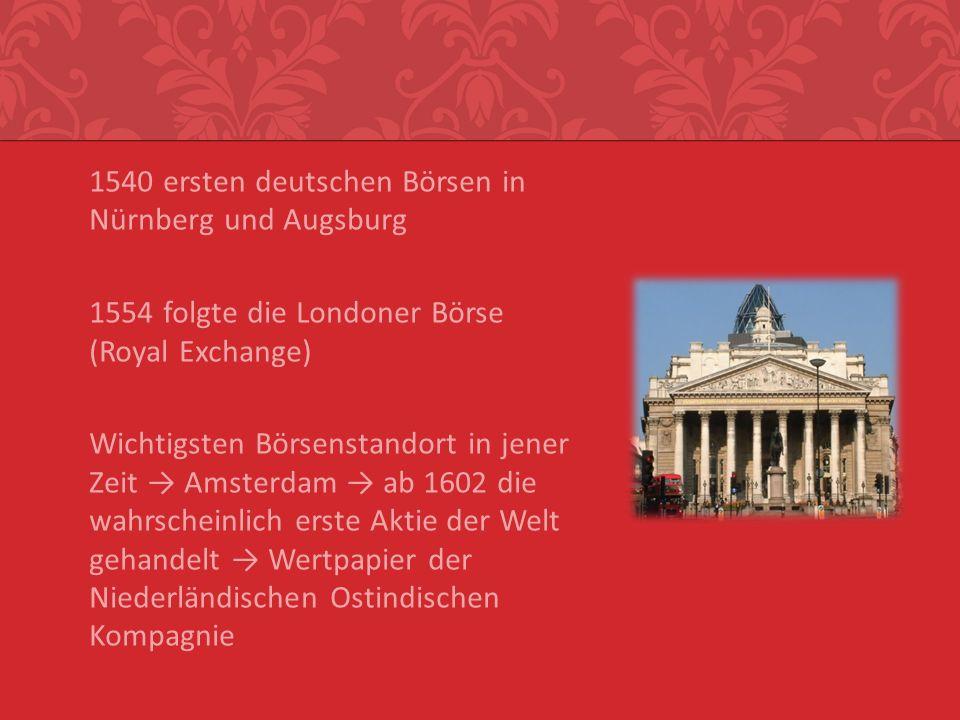 1540 ersten deutschen Börsen in Nürnberg und Augsburg 1554 folgte die Londoner Börse (Royal Exchange) Wichtigsten Börsenstandort in jener Zeit → Amsterdam → ab 1602 die wahrscheinlich erste Aktie der Welt gehandelt → Wertpapier der Niederländischen Ostindischen Kompagnie