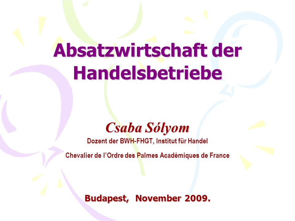 Absatzwirtschaft der Handelsbetriebe Csaba Sólyom Dozent der BWH-FHGT, Institut für Handel Chevalier de l'Ordre des Palmes Académiques de France Budapest, November 2009.