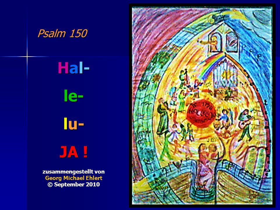 Hal- le- lu- JA ! Psalm 150 zusammengestellt von Georg Michael Ehlert