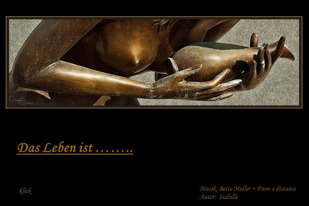 Das Leben ist …….. Musik: Bette Midler ~ From a distance klick