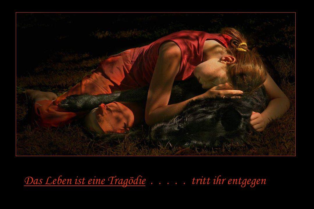 Das Leben ist eine Tragödie . . . . . tritt ihr entgegen