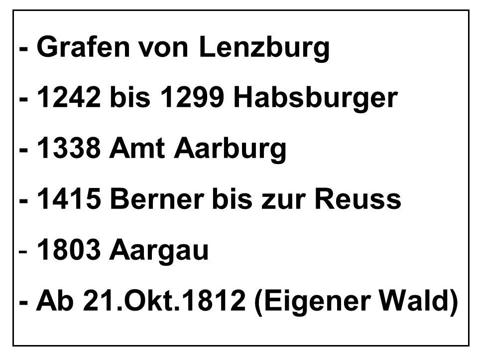 - Grafen von Lenzburg- 1242 bis 1299 Habsburger. - 1338 Amt Aarburg. - 1415 Berner bis zur Reuss. 1803 Aargau.