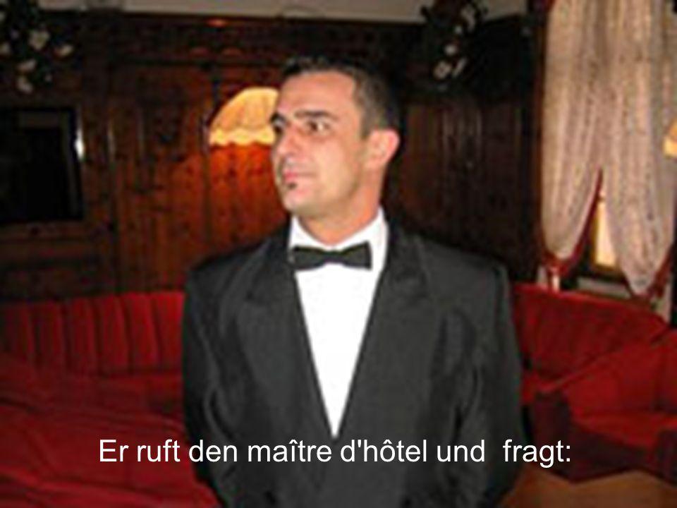 Er ruft den maître d hôtel und fragt: