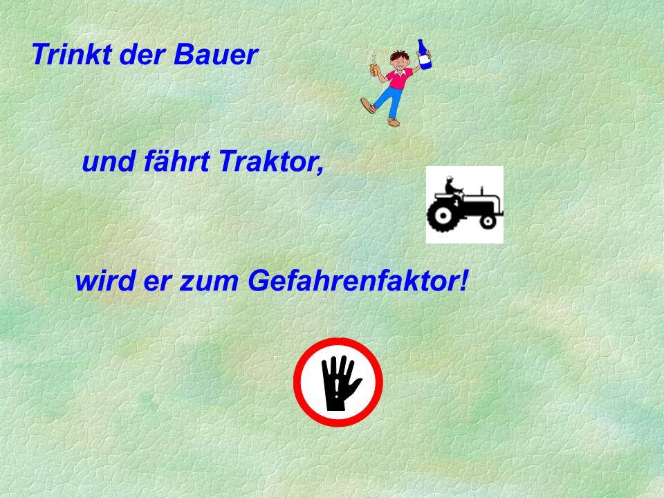 Trinkt der Bauer und fährt Traktor, wird er zum Gefahrenfaktor!