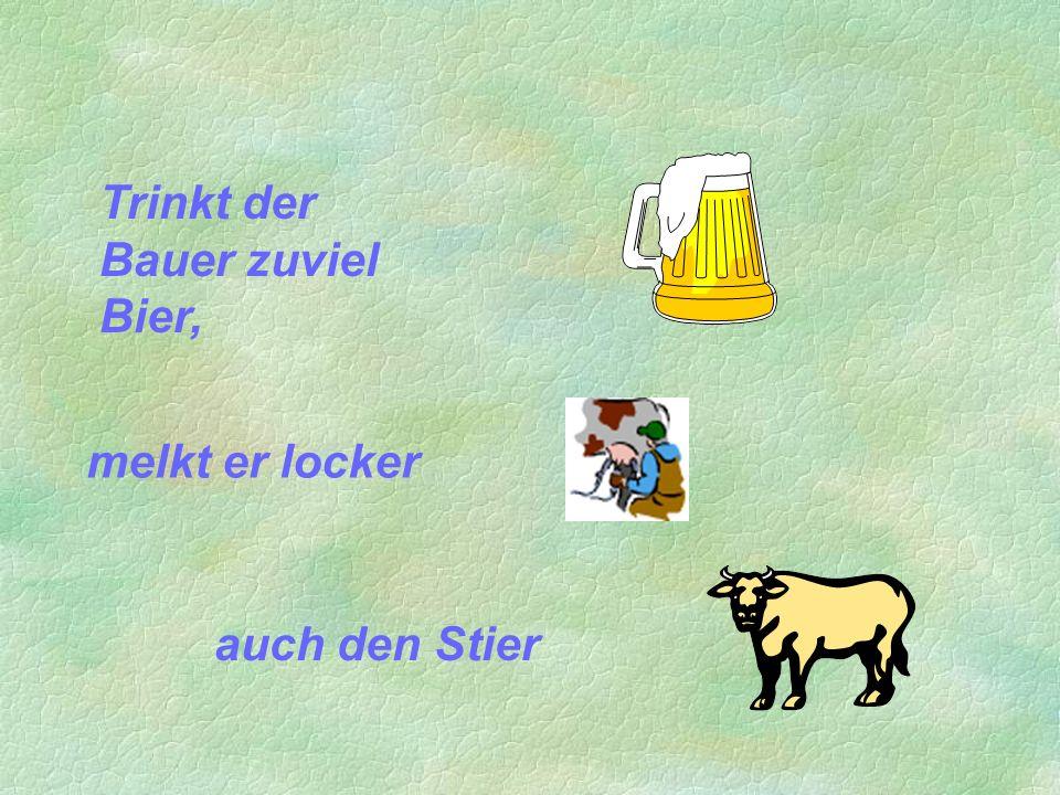 Trinkt der Bauer zuviel Bier,
