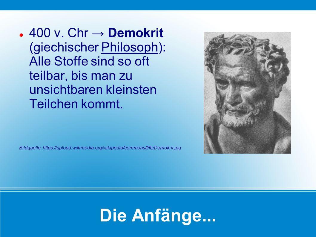 400 v. Chr → Demokrit (giechischer Philosoph): Alle Stoffe sind so oft teilbar, bis man zu unsichtbaren kleinsten Teilchen kommt.