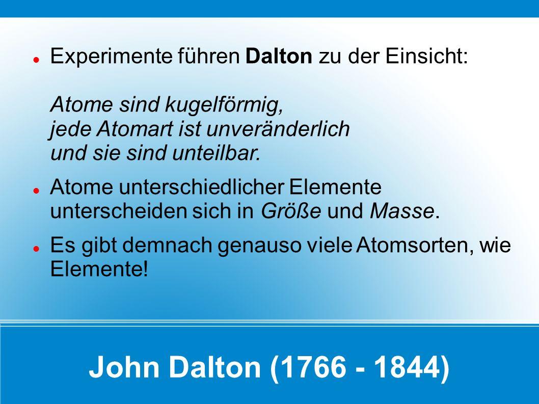 Experimente führen Dalton zu der Einsicht: Atome sind kugelförmig, jede Atomart ist unveränderlich und sie sind unteilbar.