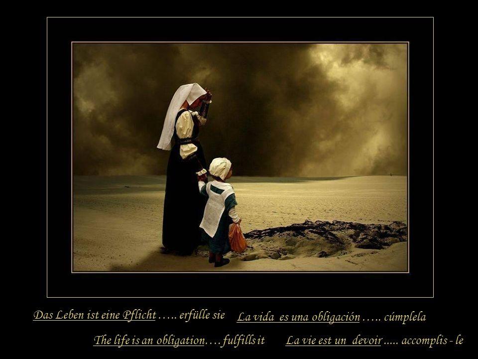 Das Leben ist eine Pflicht ….. erfülle sie
