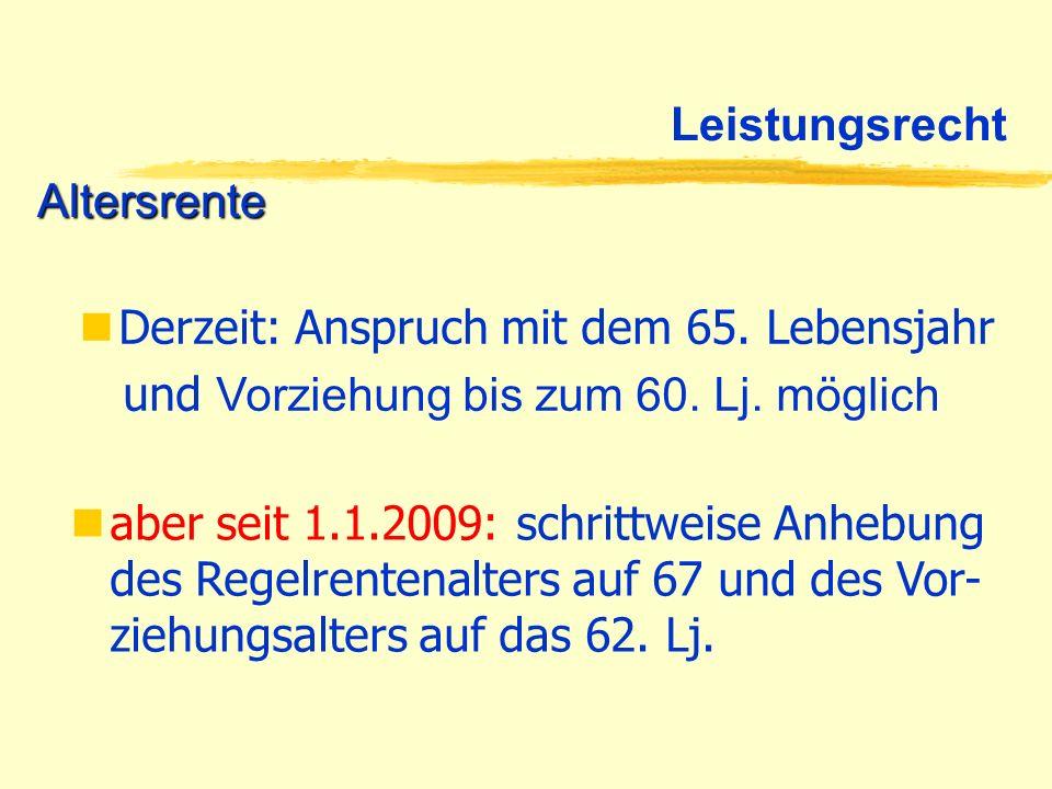 Leistungsrecht Altersrente. Derzeit: Anspruch mit dem 65. Lebensjahr. und Vorziehung bis zum 60. Lj. möglich.