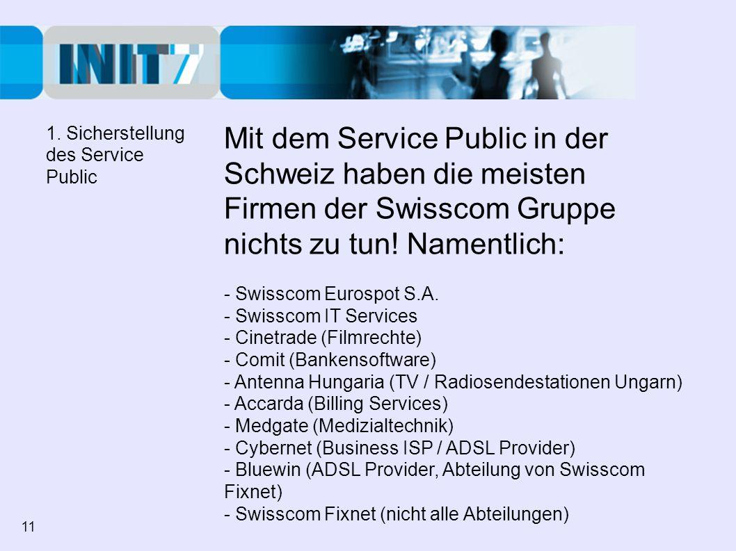 1. Sicherstellung des Service Public. Mit dem Service Public in der Schweiz haben die meisten Firmen der Swisscom Gruppe nichts zu tun! Namentlich: