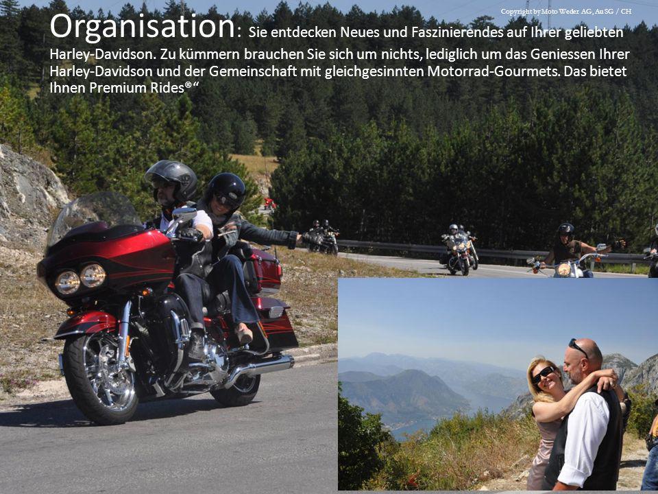 Organisation: Sie entdecken Neues und Faszinierendes auf Ihrer geliebten Harley-Davidson. Zu kümmern brauchen Sie sich um nichts, lediglich um das Geniessen Ihrer Harley-Davidson und der Gemeinschaft mit gleichgesinnten Motorrad-Gourmets. Das bietet Ihnen Premium Rides®