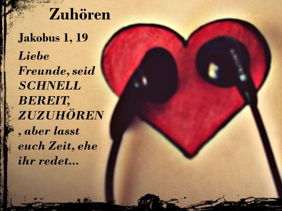 ZuhörenJakobus 1, 19 Liebe Freunde, seid SCHNELL BEREIT, ZUZUHÖREN, aber lasst euch Zeit, ehe ihr redet...