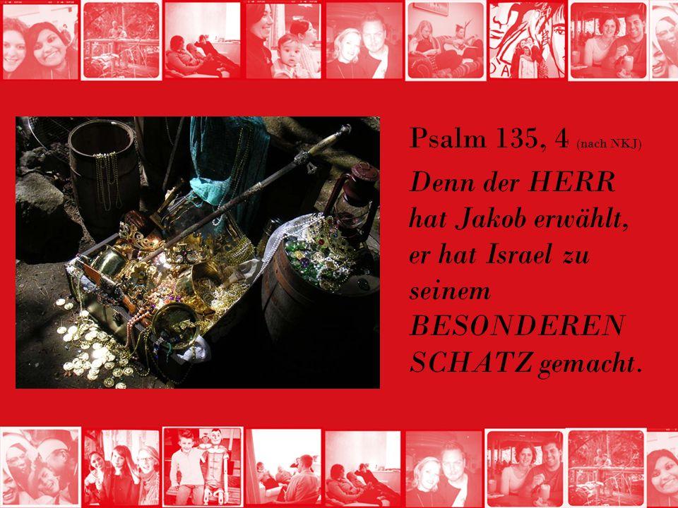 Psalm 135, 4 (nach NKJ) Denn der HERR hat Jakob erwählt, er hat Israel zu seinem BESONDEREN SCHATZ gemacht.