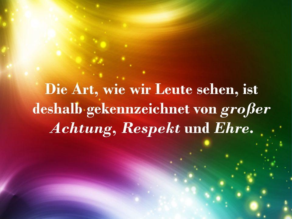Die Art, wie wir Leute sehen, ist deshalb gekennzeichnet von großer Achtung, Respekt und Ehre.