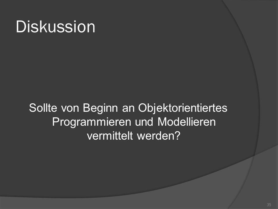 Diskussion Sollte von Beginn an Objektorientiertes Programmieren und Modellieren vermittelt werden
