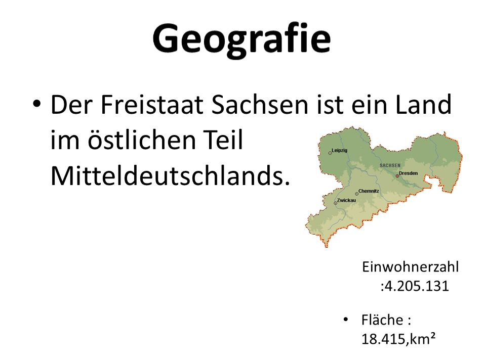 Geografie Der Freistaat Sachsen ist ein Land im östlichen Teil Mitteldeutschlands. Einwohnerzahl :4.205.131.