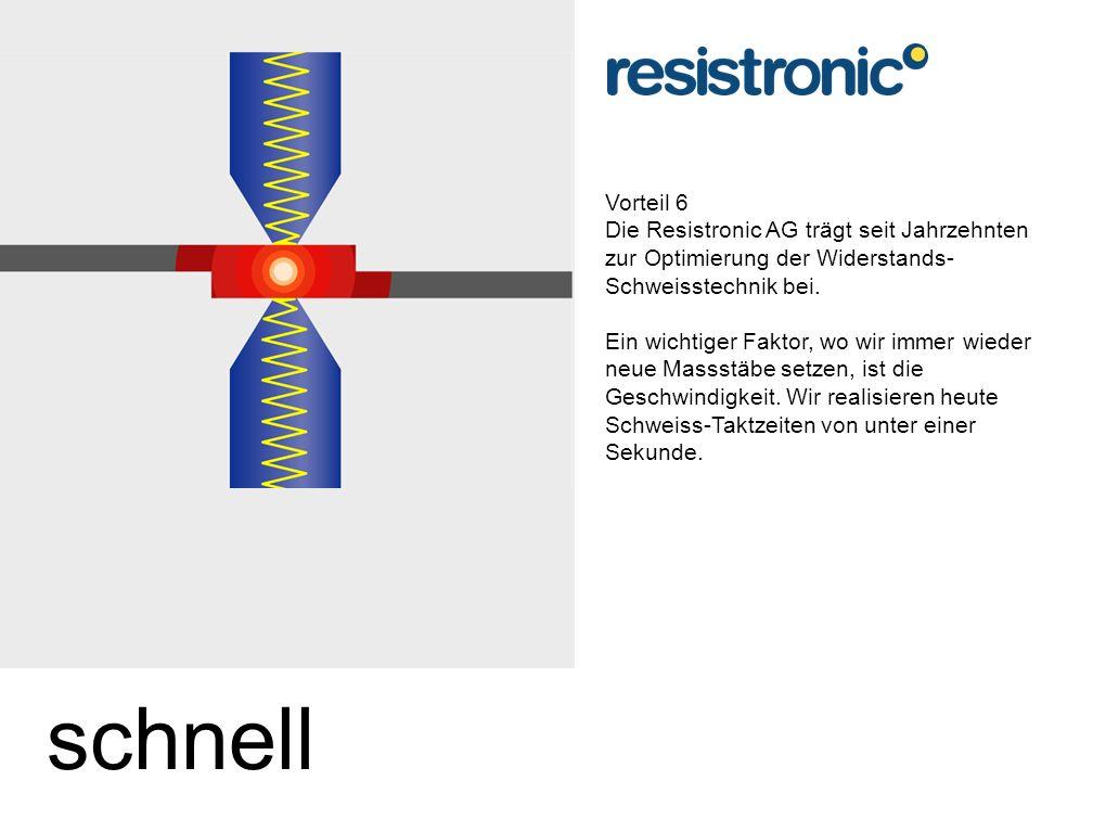 Vorteil 6 Die Resistronic AG trägt seit Jahrzehnten zur Optimierung der Widerstands-Schweisstechnik bei.