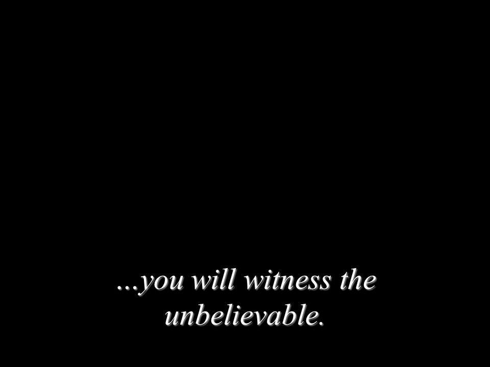 …you will witness the unbelievable.