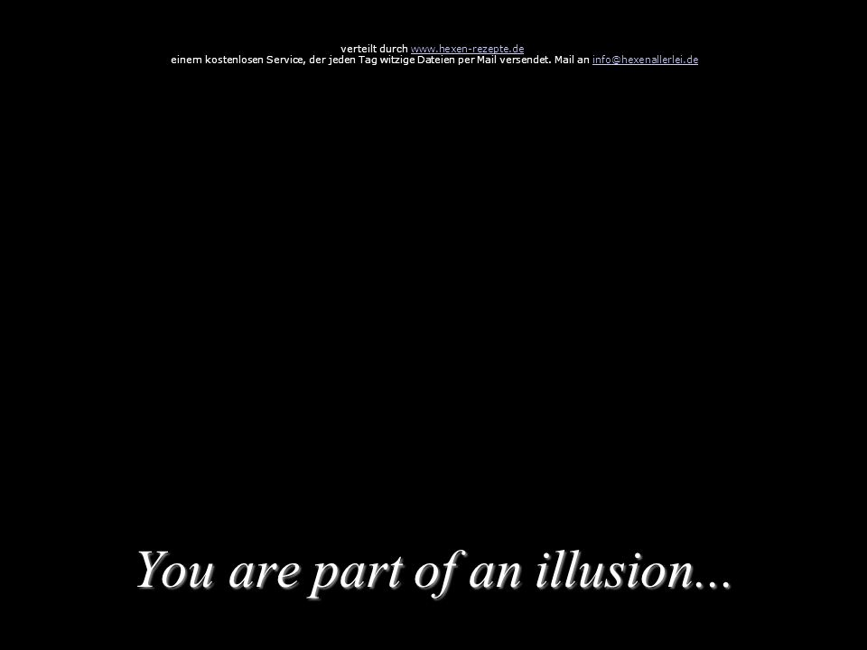 You are part of an illusion...