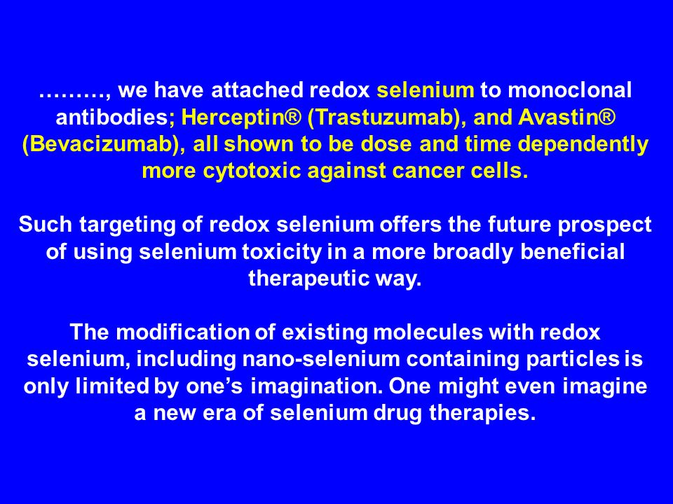 ………, we have attached redox selenium to monoclonal antibodies; Herceptin® (Trastuzumab), and Avastin® (Bevacizumab), all shown to be dose and time dependently more cytotoxic against cancer cells.