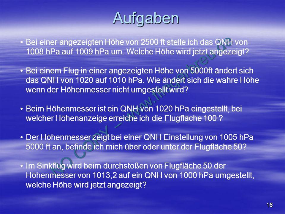 Aufgaben Bei einer angezeigten Höhe von 2500 ft stelle ich das QNH von 1008 hPa auf 1009 hPa um. Welche Höhe wird jetzt angezeigt