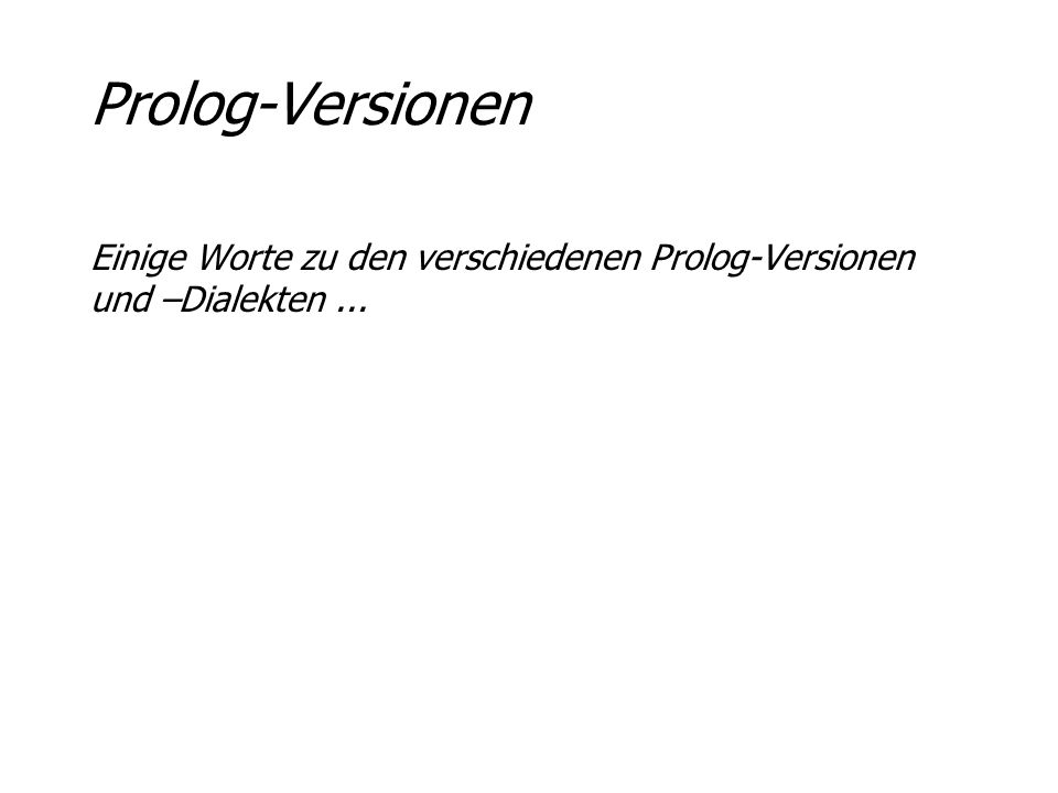 Prolog-Versionen Einige Worte zu den verschiedenen Prolog-Versionen und –Dialekten ...