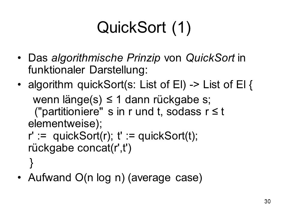 QuickSort (1) Das algorithmische Prinzip von QuickSort in funktionaler Darstellung: algorithm quickSort(s: List of El) -> List of El {
