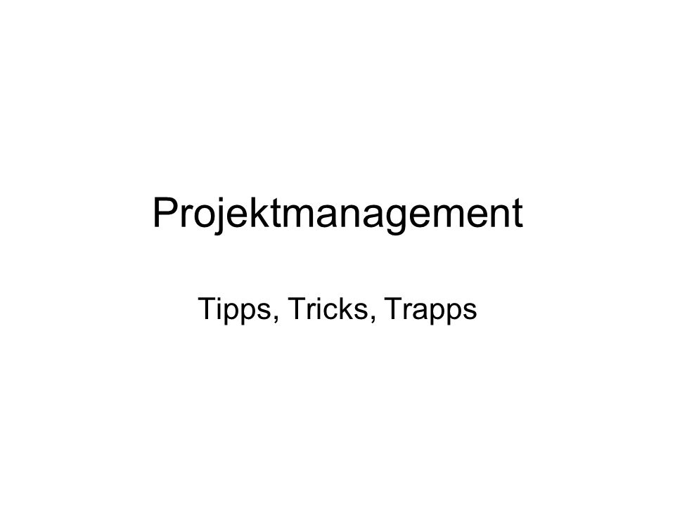 Projektmanagement Tipps, Tricks, Trapps