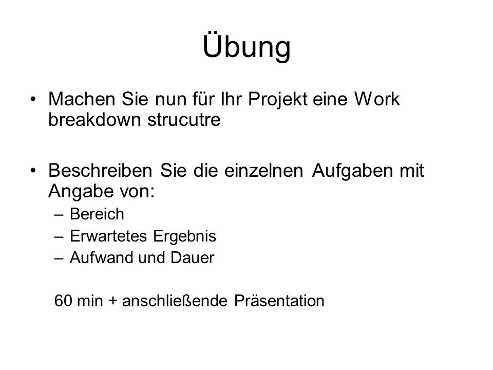 Übung Machen Sie nun für Ihr Projekt eine Work breakdown strucutre