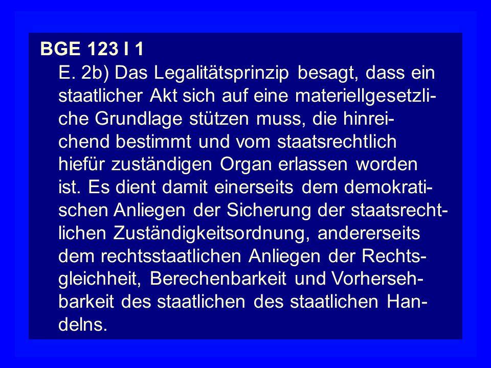 BGE 123 I 1 E. 2b) Das Legalitätsprinzip besagt, dass ein. staatlicher Akt sich auf eine materiellgesetzli-