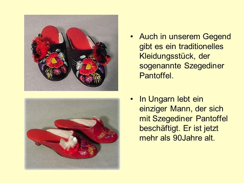 Auch in unserem Gegend gibt es ein traditionelles Kleidungsstück, der sogenannte Szegediner Pantoffel.