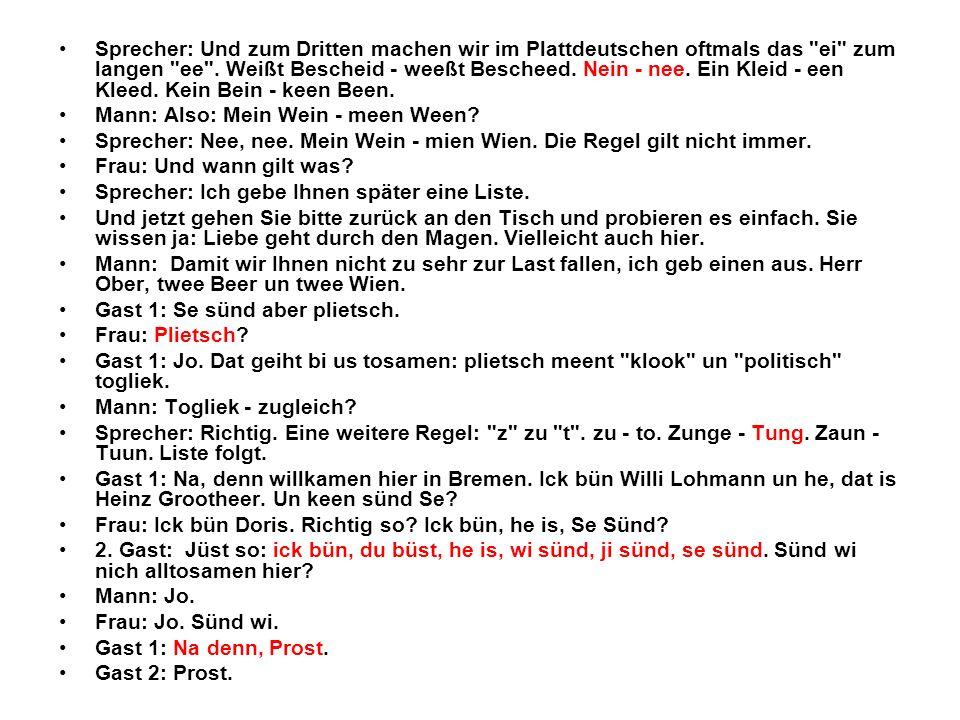 Sprecher: Und zum Dritten machen wir im Plattdeutschen oftmals das ei zum langen ee . Weißt Bescheid - weeßt Bescheed. Nein - nee. Ein Kleid - een Kleed. Kein Bein - keen Been.