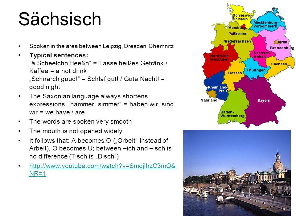 Sächsisch Spoken in the area between Leipzig, Dresden, Chemnitz.