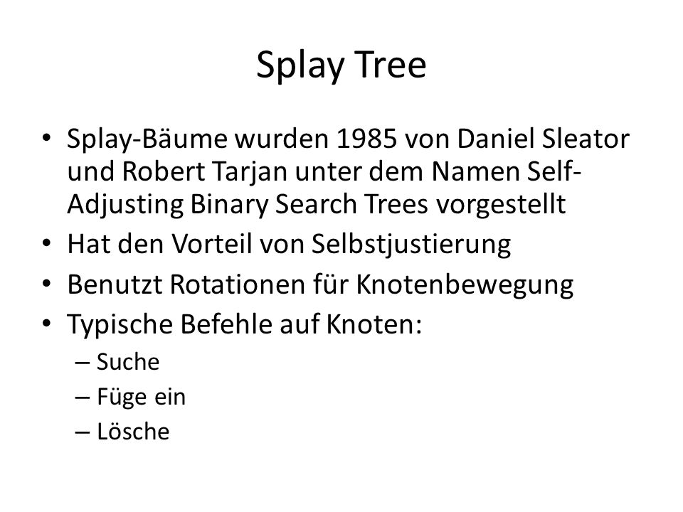 Splay Tree Splay-Bäume wurden 1985 von Daniel Sleator und Robert Tarjan unter dem Namen Self-Adjusting Binary Search Trees vorgestellt.