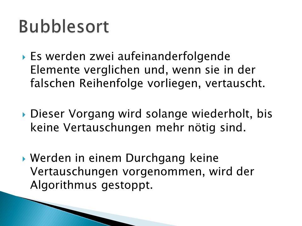Bubblesort Es werden zwei aufeinanderfolgende Elemente verglichen und, wenn sie in der falschen Reihenfolge vorliegen, vertauscht.
