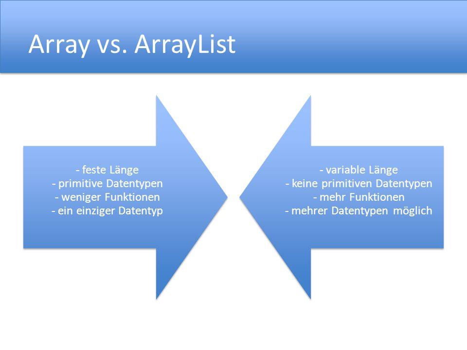 Array vs. ArrayList - feste Länge - primitive Datentypen - weniger Funktionen - ein einziger Datentyp.