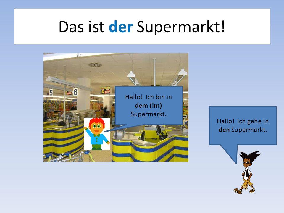 Das ist der Supermarkt! Hallo! Ich bin in dem (im) Supermarkt.
