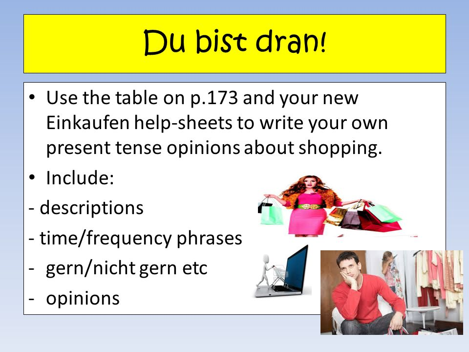Du bist dran! Use the table on p.173 and your new Einkaufen help-sheets to write your own present tense opinions about shopping.