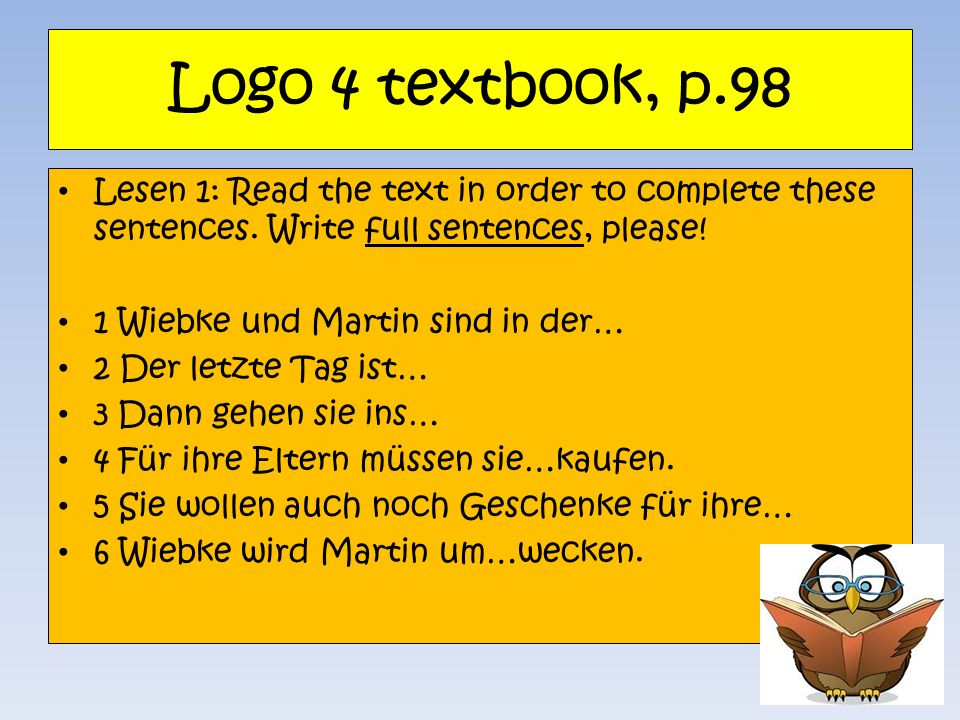 Logo 4 textbook, p.98Lesen 1: Read the text in order to complete these sentences. Write full sentences, please!