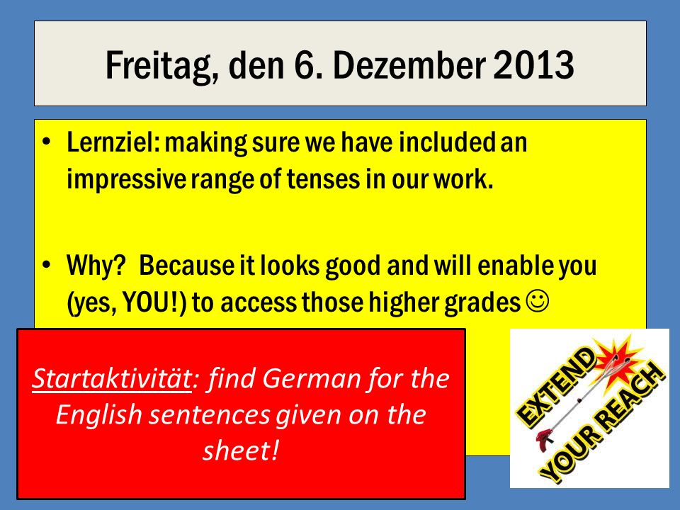Freitag, den 6. Dezember 2013 Lernziel: making sure we have included an impressive range of tenses in our work.